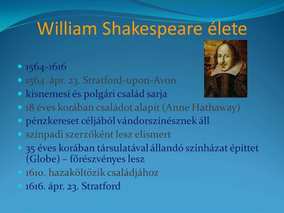 William Shakespeare élete  1564-1616  1564. ápr. 23. Stratford-upon-Avon  kisnemesi és polgári család sarja  18 éves korában családot alapít (Anne