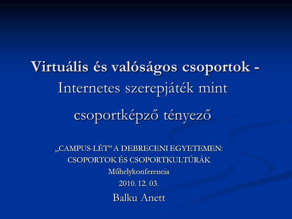 """Virtuális és valóságos csoportok - Internetes szerepjáték mint csoportképző tényező Virtuális és valóságos csoportok - Internetes szerepjáték mint csoportképző tényező """"CAMPUS-LÉT A DEBRECENI EGYETEMEN: CSOPORTOK ÉS CSOPORTKULTÚRÁK Műhelykonferencia 2010."""