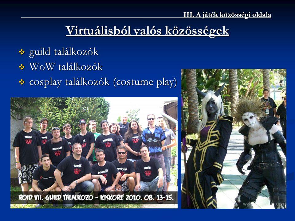 ____________III. A játék közösségi oldala Virtuálisból valós közösségek  guild találkozók  WoW találkozók  cosplay találkozók (costume play)