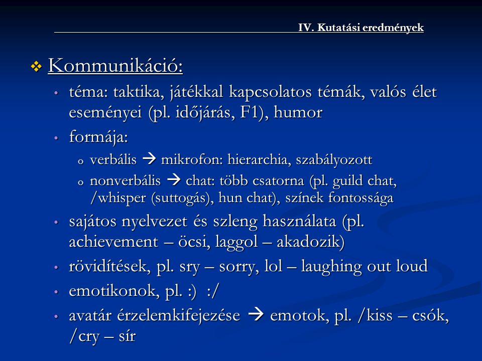 IV. Kutatási eredmények IV. Kutatási eredmények  Kommunikáció: • téma: taktika, játékkal kapcsolatos témák, valós élet eseményei (pl. időjárás, F1),