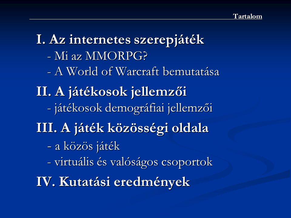 Tartalom I. Az internetes szerepjáték - Mi az MMORPG? - A World of Warcraft bemutatása II. A játékosok jellemzői - játékosok demográfiai jellemzői III