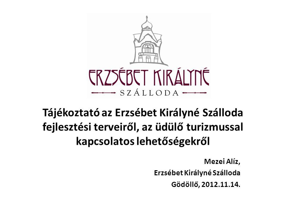 Tájékoztató az Erzsébet Királyné Szálloda fejlesztési terveiről, az üdülő turizmussal kapcsolatos lehetőségekről Mezei Alíz, Erzsébet Királyné Szálloda Gödöllő, 2012.11.14.