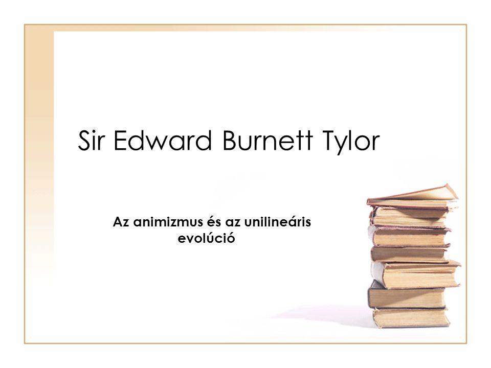 Sir Edward Burnett Tylor Az animizmus és az unilineáris evolúció