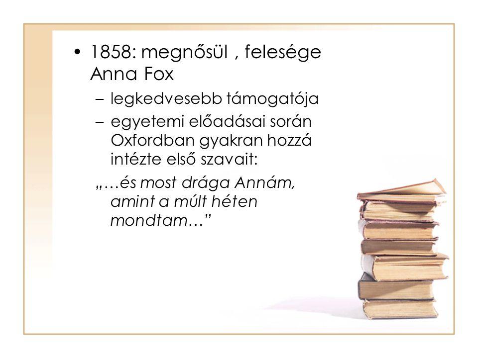 """•1858: megnősül, felesége Anna Fox –legkedvesebb támogatója –egyetemi előadásai során Oxfordban gyakran hozzá intézte első szavait: """"…és most drága An"""