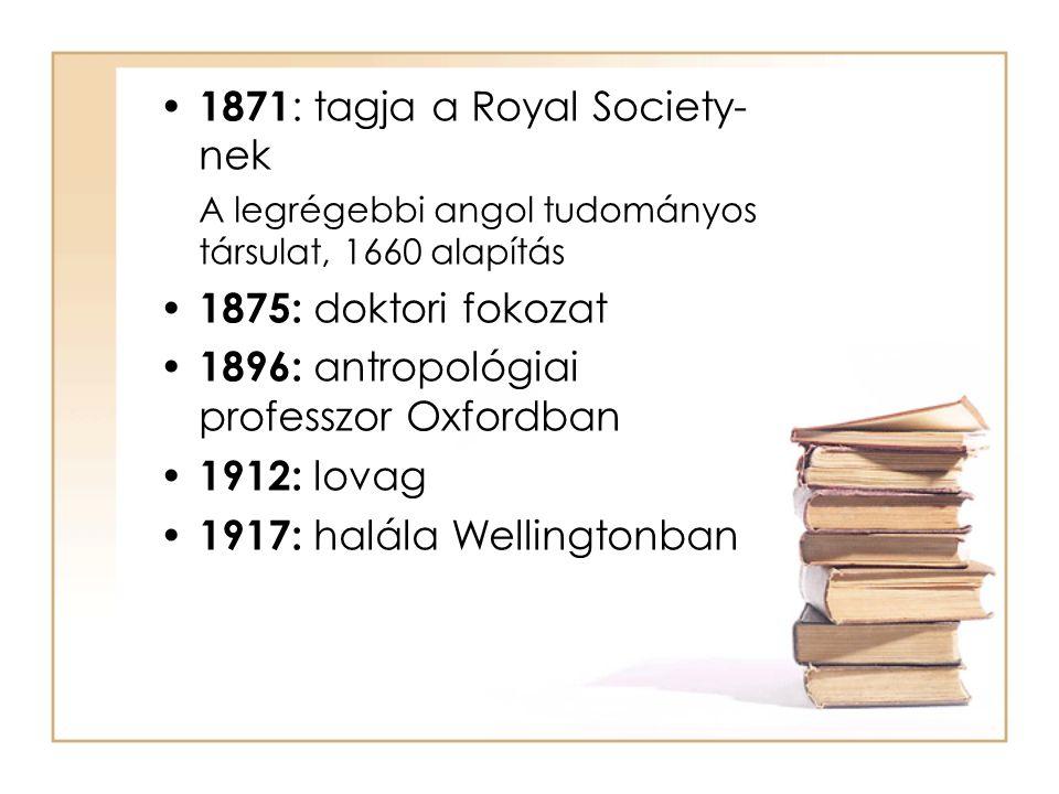 • 1871 : tagja a Royal Society- nek A legrégebbi angol tudományos társulat, 1660 alapítás • 1875: doktori fokozat • 1896: antropológiai professzor Oxf