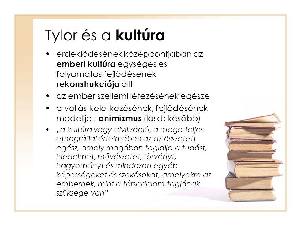 Tylor és a kultúra •érdeklődésének középpontjában az emberi kultúra egységes és folyamatos fejlődésének rekonstrukciója állt •az ember szellemi létezé
