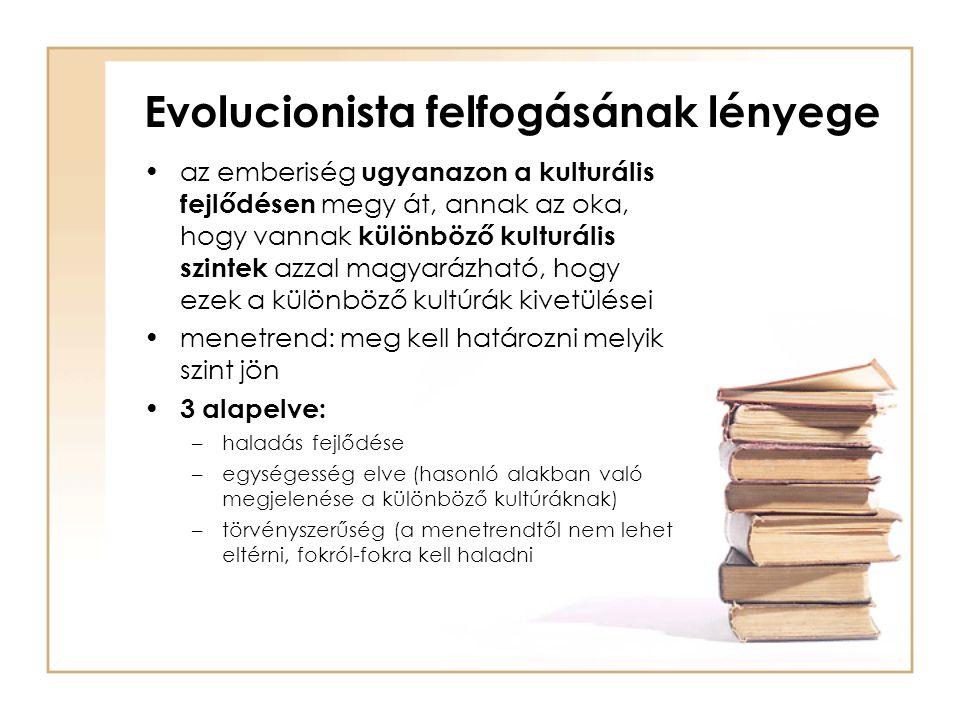 Evolucionista felfogásának lényege •az emberiség ugyanazon a kulturális fejlődésen megy át, annak az oka, hogy vannak különböző kulturális szintek azz