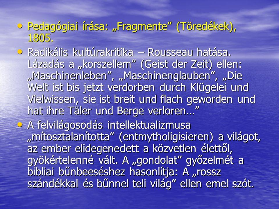 """• Pedagógiai írása: """"Fragmente"""" (Töredékek), 1805. • Radikális kultúrakritika – Rousseau hatása. Lázadás a """"korszellem"""" (Geist der Zeit) ellen: """"Masch"""