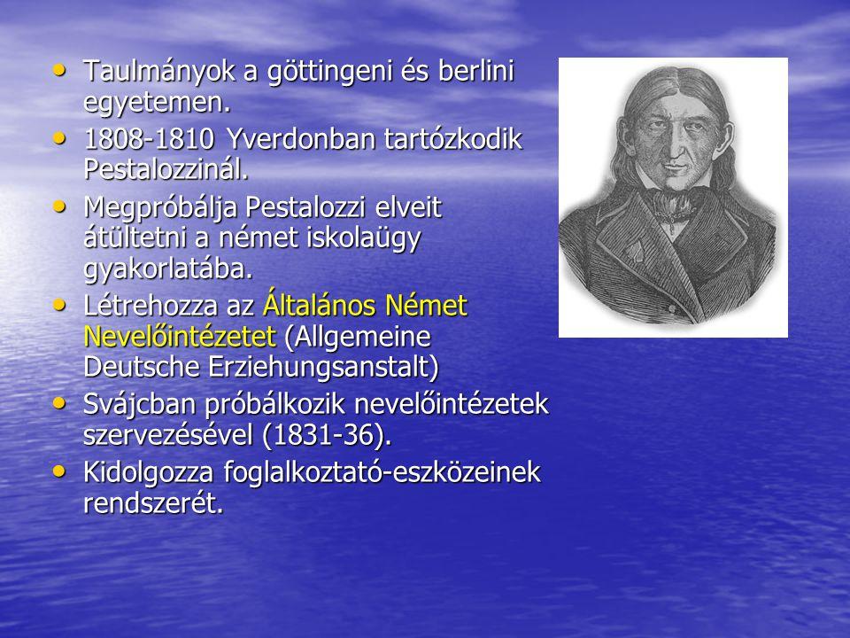 • Taulmányok a göttingeni és berlini egyetemen. • 1808-1810 Yverdonban tartózkodik Pestalozzinál. • Megpróbálja Pestalozzi elveit átültetni a német is