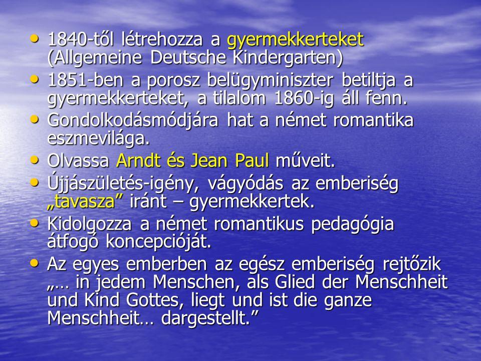• 1840-től létrehozza a gyermekkerteket (Allgemeine Deutsche Kindergarten) • 1851-ben a porosz belügyminiszter betiltja a gyermekkerteket, a tilalom 1