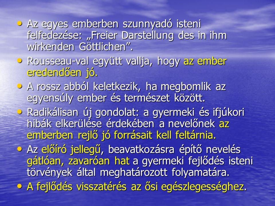 """• Az egyes emberben szunnyadó isteni felfedezése: """"Freier Darstellung des in ihm wirkenden Göttlichen"""". • Rousseau-val együtt vallja, hogy az ember er"""