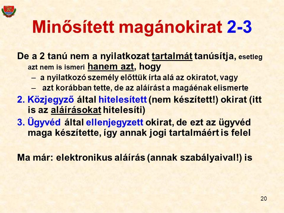 20 Minősített magánokirat 2-3 De a 2 tanú nem a nyilatkozat tartalmát tanúsítja, esetleg azt nem is ismeri hanem azt, hogy –a nyilatkozó személy előttük írta alá az okiratot, vagy – azt korábban tette, de az aláírást a magáénak elismerte 2.