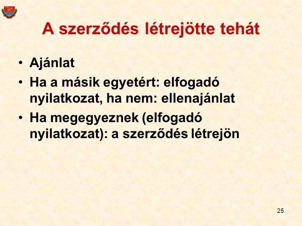 25 A szerződés létrejötte tehát •Ajánlat •Ha a másik egyetért: elfogadó nyilatkozat, ha nem: ellenajánlat •Ha megegyeznek (elfogadó nyilatkozat): a szerződés létrejön