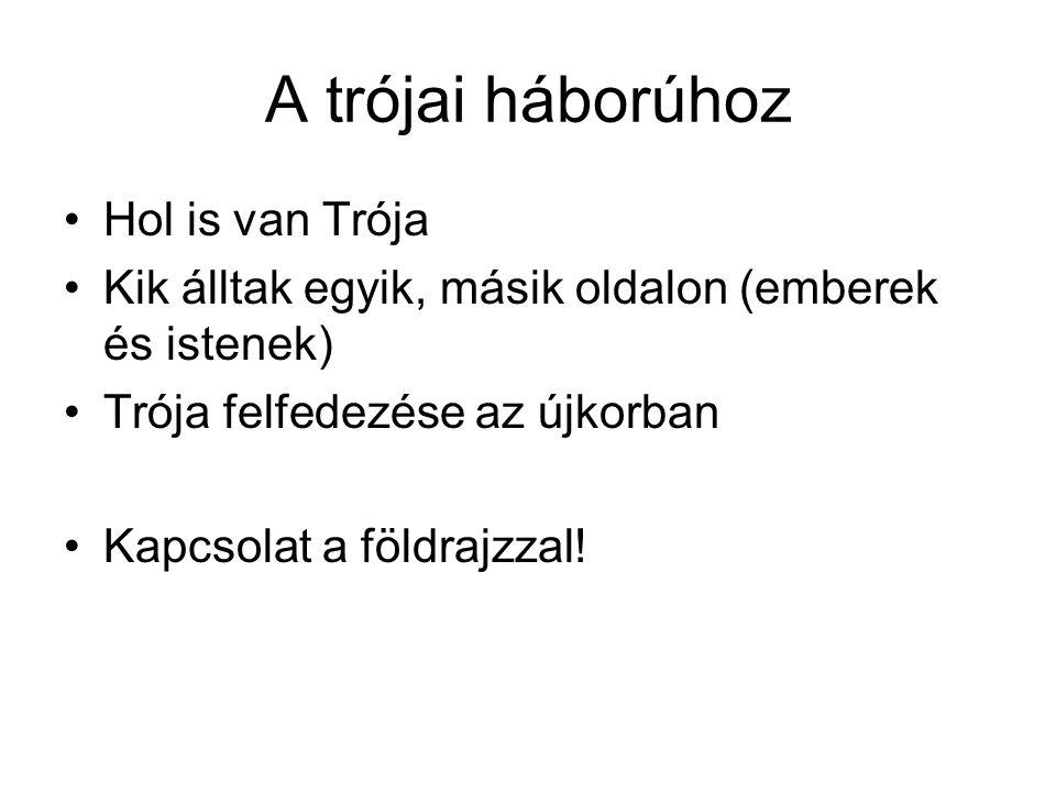 A trójai háborúhoz •Hol is van Trója •Kik álltak egyik, másik oldalon (emberek és istenek) •Trója felfedezése az újkorban •Kapcsolat a földrajzzal!