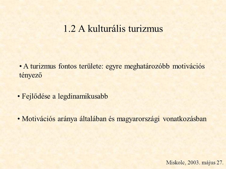 Miskolc, 2003. május 27. 1.2 A kulturális turizmus • A turizmus fontos területe: egyre meghatározóbb motivációs tényező • Fejlődése a legdinamikusabb