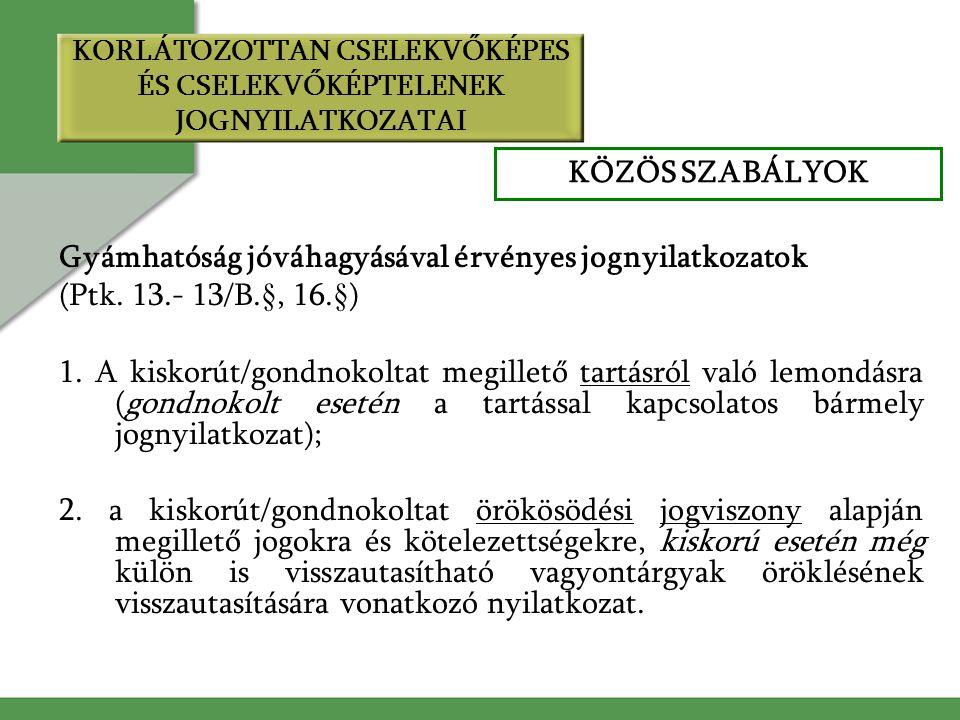 KORLÁTOZOTTAN CSELEKVŐKÉPES ÉS CSELEKVŐKÉPTELENEK JOGNYILATKOZATAI Gyámhatóság jóváhagyásával érvényes jognyilatkozatok (Ptk. 13.- 13/B.§, 16.§) 1. A