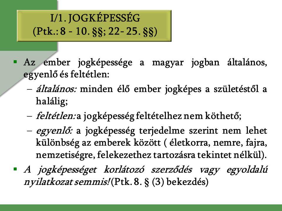 I/1. JOGKÉPESSÉG (Ptk.: 8 - 10. §§; 22- 25. §§)  Az ember jogképessége a magyar jogban általános, egyenlő és feltétlen: –általános: minden élő ember
