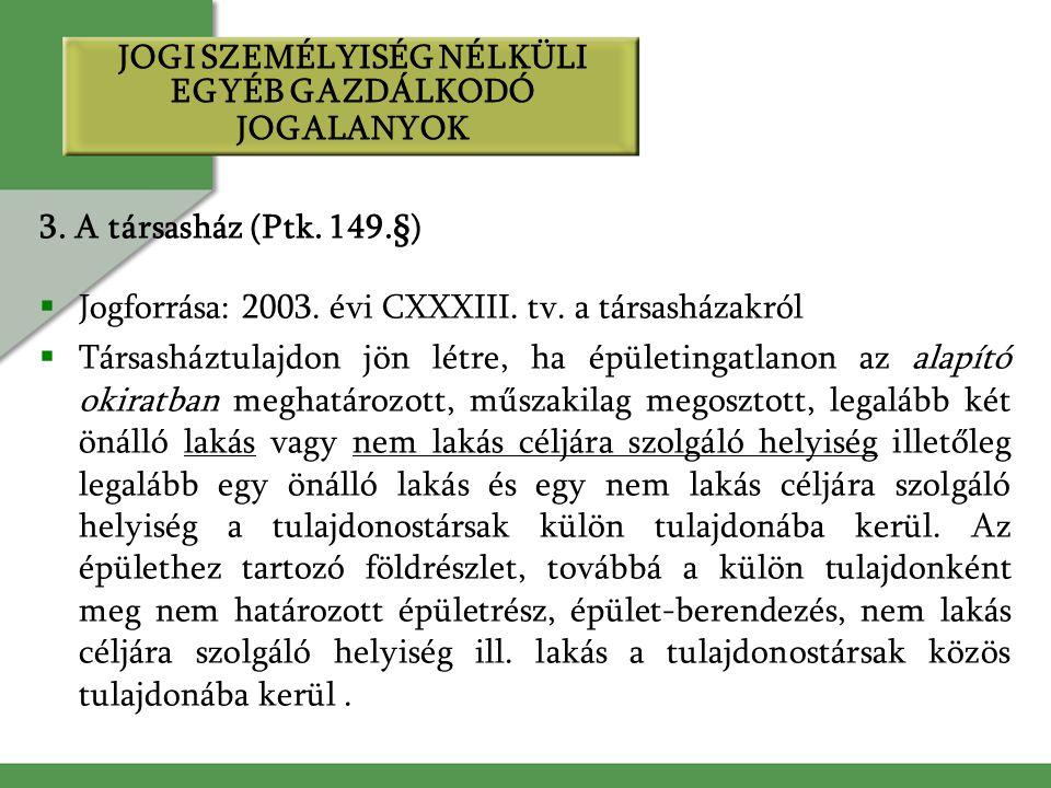 3. A társasház (Ptk. 149.§)  Jogforrása: 2003. évi CXXXIII. tv. a társasházakról  Társasháztulajdon jön létre, ha épületingatlanon az alapító okirat