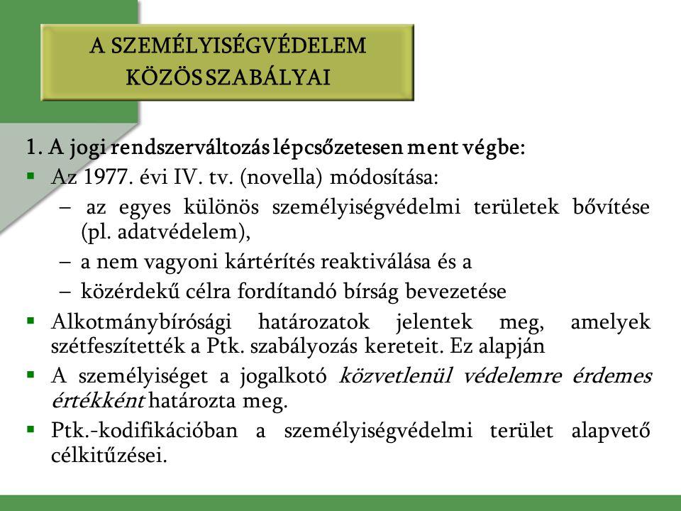 A SZEMÉLYISÉGVÉDELEM KÖZÖS SZABÁLYAI 1. A jogi rendszerváltozás lépcsőzetesen ment végbe:  Az 1977. évi IV. tv. (novella) módosítása: – az egyes külö