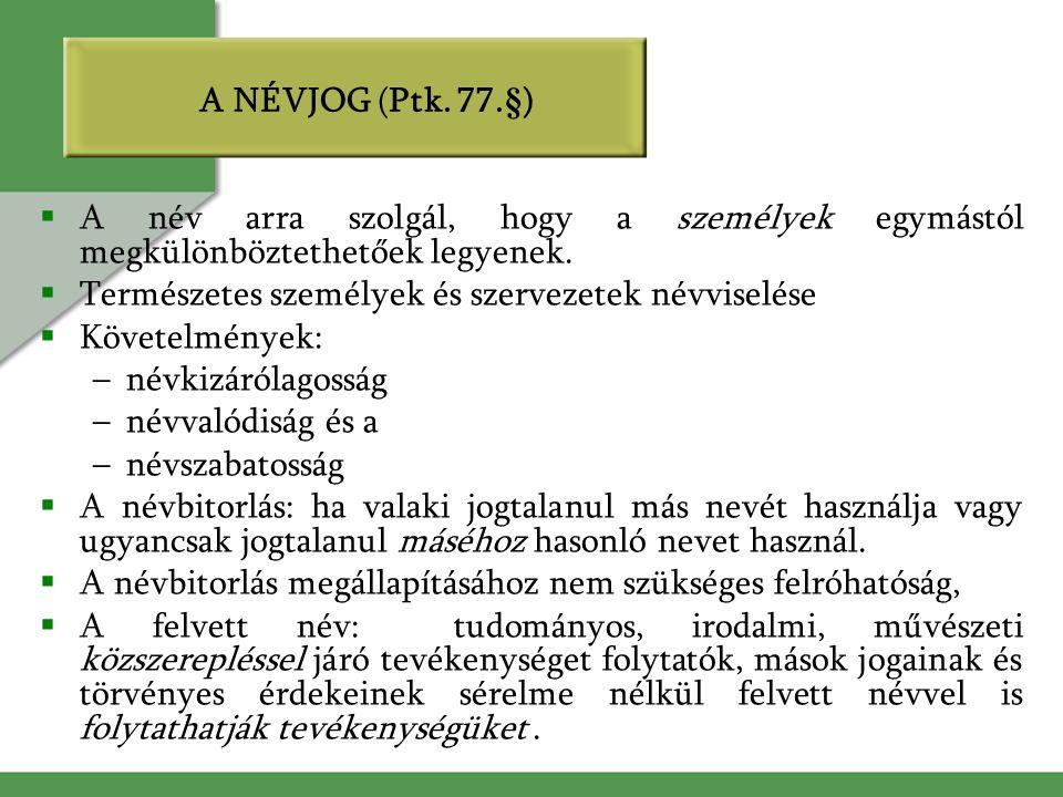 A NÉVJOG (Ptk. 77.§)  A név arra szolgál, hogy a személyek egymástól megkülönböztethetőek legyenek.  Természetes személyek és szervezetek névviselés