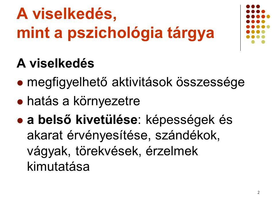 2 A viselkedés, mint a pszichológia tárgya A viselkedés  megfigyelhető aktivitások összessége  hatás a környezetre  a belső kivetülése: képességek