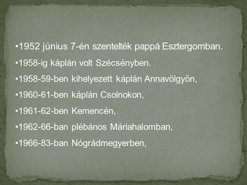 •1952 június 7-én szentelték pappá Esztergomban.•1958-ig káplán volt Szécsényben.