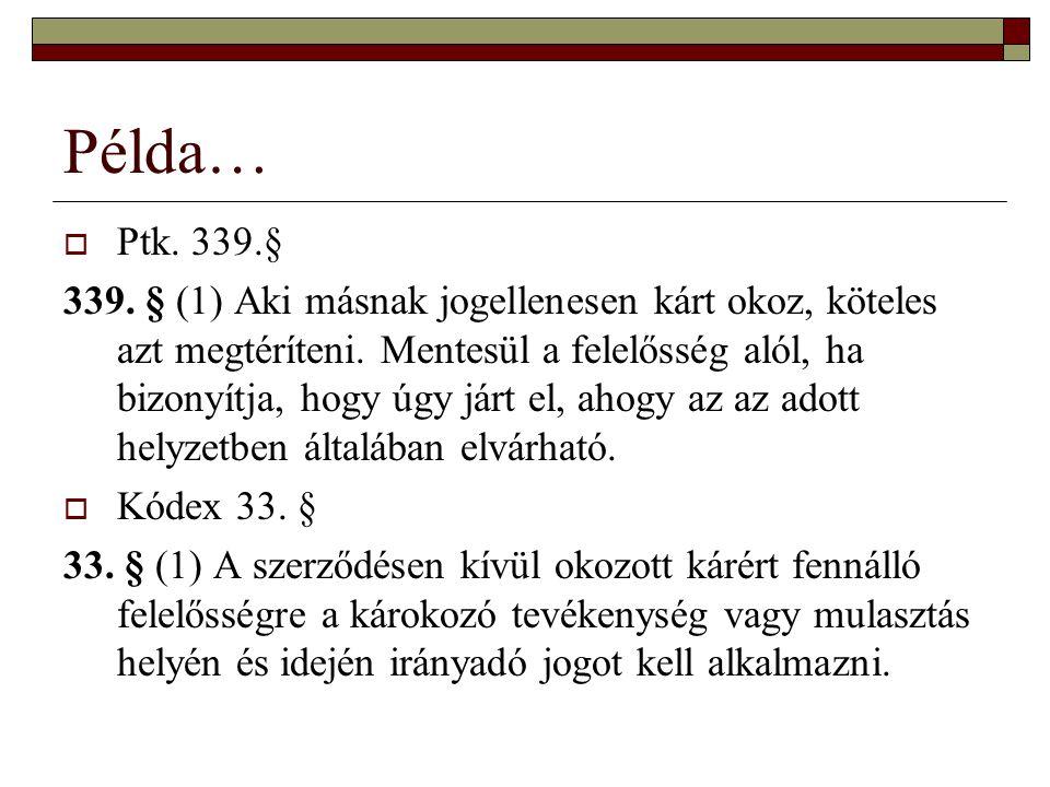 Példa…  Ptk.339.§ 339. § (1) Aki másnak jogellenesen kárt okoz, köteles azt megtéríteni.