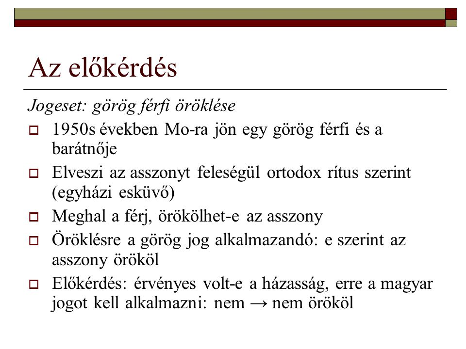 Az előkérdés Jogeset: görög férfi öröklése  1950s években Mo-ra jön egy görög férfi és a barátnője  Elveszi az asszonyt feleségül ortodox rítus szerint (egyházi esküvő)  Meghal a férj, örökölhet-e az asszony  Öröklésre a görög jog alkalmazandó: e szerint az asszony örököl  Előkérdés: érvényes volt-e a házasság, erre a magyar jogot kell alkalmazni: nem → nem örököl