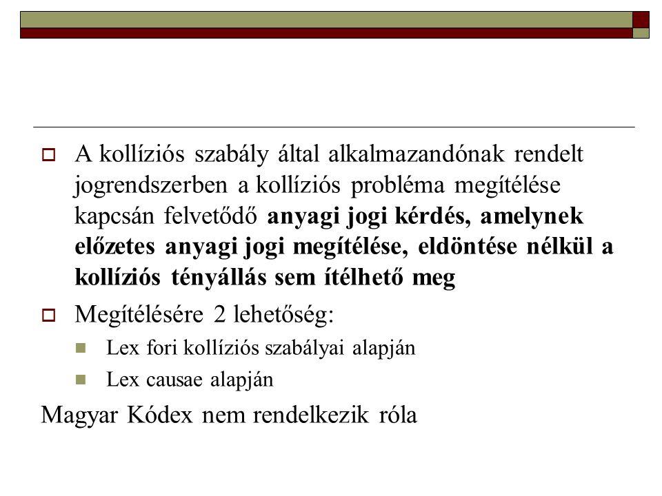  A kollíziós szabály által alkalmazandónak rendelt jogrendszerben a kollíziós probléma megítélése kapcsán felvetődő anyagi jogi kérdés, amelynek előzetes anyagi jogi megítélése, eldöntése nélkül a kollíziós tényállás sem ítélhető meg  Megítélésére 2 lehetőség:  Lex fori kollíziós szabályai alapján  Lex causae alapján Magyar Kódex nem rendelkezik róla