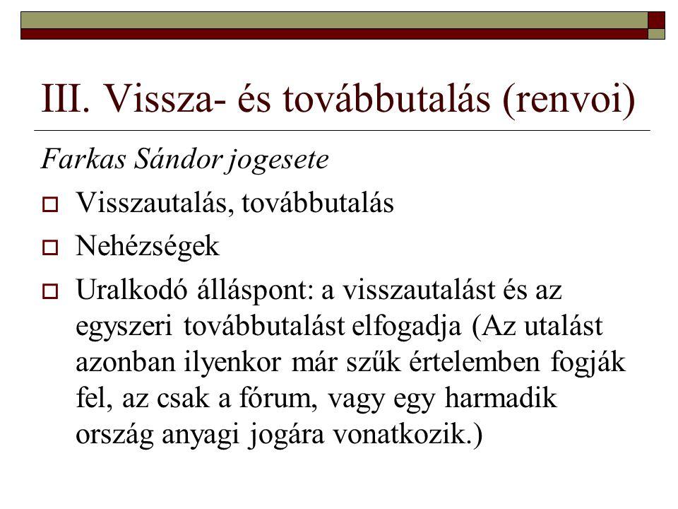 III. Vissza- és továbbutalás (renvoi) Farkas Sándor jogesete  Visszautalás, továbbutalás  Nehézségek  Uralkodó álláspont: a visszautalást és az egy
