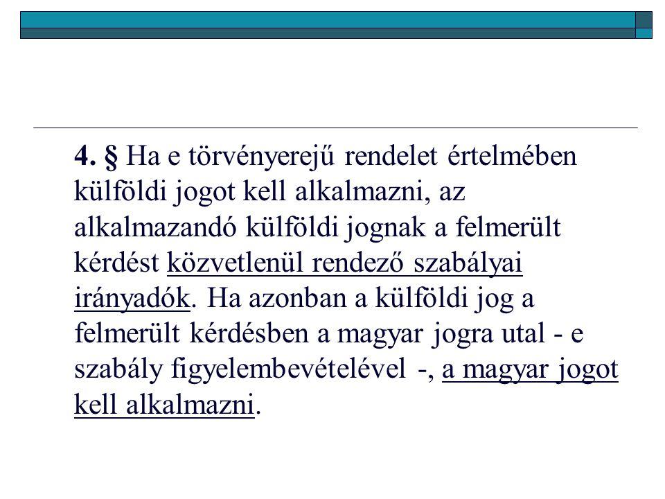 4. § Ha e törvényerejű rendelet értelmében külföldi jogot kell alkalmazni, az alkalmazandó külföldi jognak a felmerült kérdést közvetlenül rendező sza