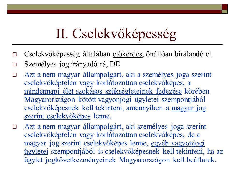 II. Cselekvőképesség  Cselekvőképesség általában előkérdés, önállóan bírálandó el  Személyes jog irányadó rá, DE  Azt a nem magyar állampolgárt, ak