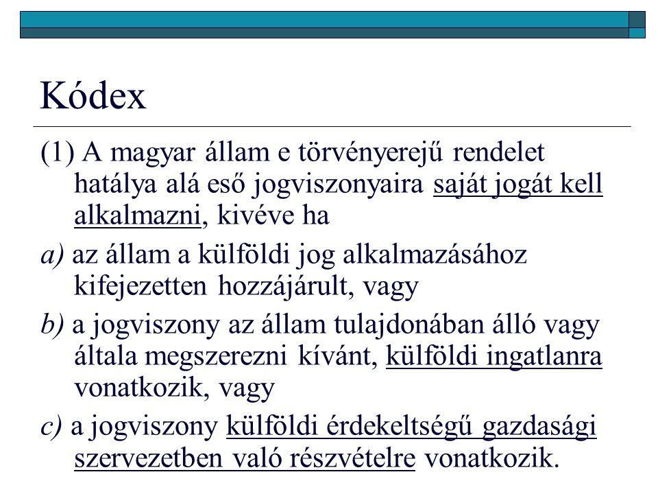Kódex (1) A magyar állam e törvényerejű rendelet hatálya alá eső jogviszonyaira saját jogát kell alkalmazni, kivéve ha a) az állam a külföldi jog alkalmazásához kifejezetten hozzájárult, vagy b) a jogviszony az állam tulajdonában álló vagy általa megszerezni kívánt, külföldi ingatlanra vonatkozik, vagy c) a jogviszony külföldi érdekeltségű gazdasági szervezetben való részvételre vonatkozik.