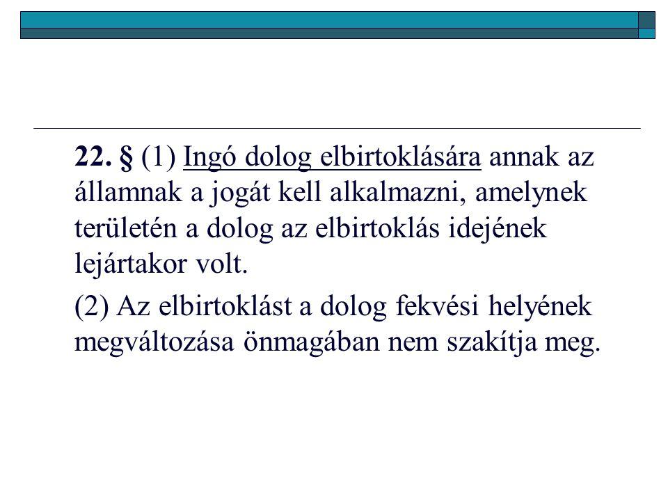 22. § (1) Ingó dolog elbirtoklására annak az államnak a jogát kell alkalmazni, amelynek területén a dolog az elbirtoklás idejének lejártakor volt. (2)