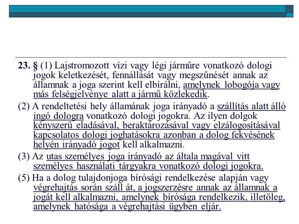 23. § (1) Lajstromozott vízi vagy légi járműre vonatkozó dologi jogok keletkezését, fennállását vagy megszűnését annak az államnak a joga szerint kell