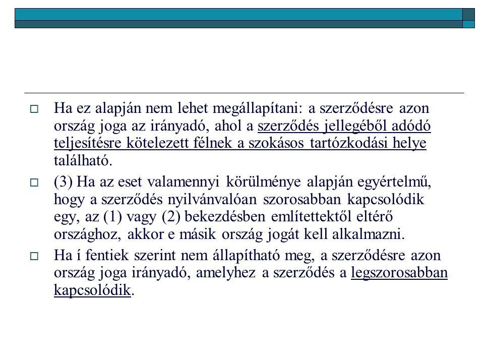  Ha ez alapján nem lehet megállapítani: a szerződésre azon ország joga az irányadó, ahol a szerződés jellegéből adódó teljesítésre kötelezett félnek a szokásos tartózkodási helye található.