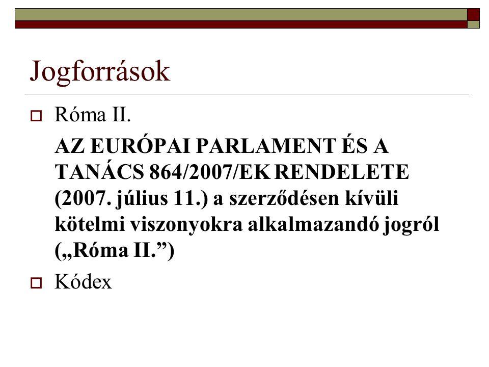 Jogforrások  Róma II.AZ EURÓPAI PARLAMENT ÉS A TANÁCS 864/2007/EK RENDELETE (2007.