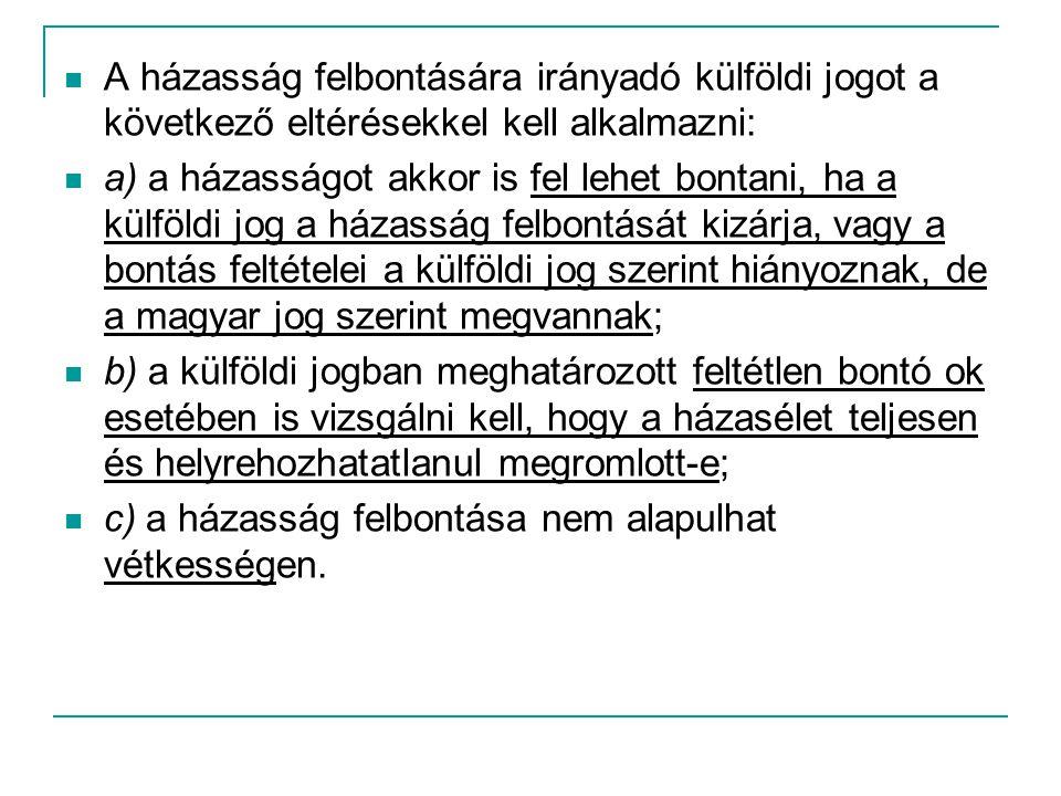  A házasság felbontására irányadó külföldi jogot a következő eltérésekkel kell alkalmazni:  a) a házasságot akkor is fel lehet bontani, ha a külföldi jog a házasság felbontását kizárja, vagy a bontás feltételei a külföldi jog szerint hiányoznak, de a magyar jog szerint megvannak;  b) a külföldi jogban meghatározott feltétlen bontó ok esetében is vizsgálni kell, hogy a házasélet teljesen és helyrehozhatatlanul megromlott-e;  c) a házasság felbontása nem alapulhat vétkességen.