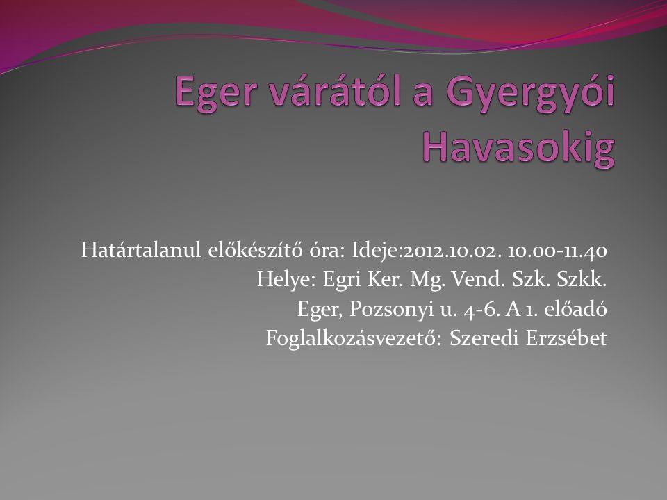 Határtalanul előkészítő óra: Ideje:2012.10.02. 10.00-11.40 Helye: Egri Ker. Mg. Vend. Szk. Szkk. Eger, Pozsonyi u. 4-6. A 1. előadó Foglalkozásvezető: