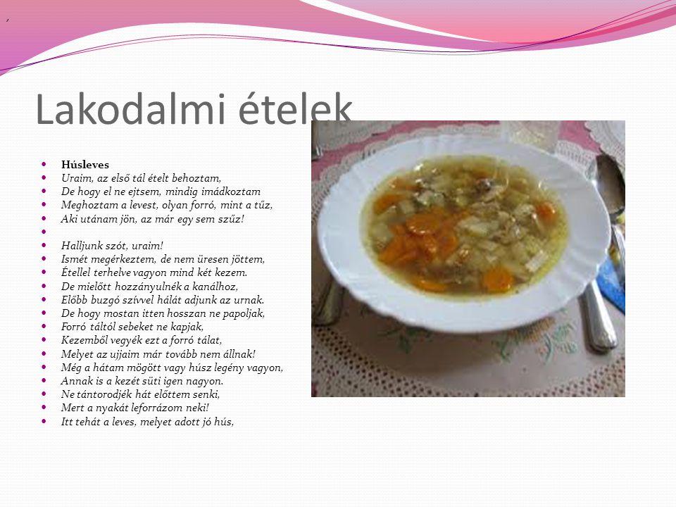 Lakodalmi ételek  Húsleves  Uraim, az első tál ételt behoztam,  De hogy el ne ejtsem, mindig imádkoztam  Meghoztam a levest, olyan forró, mint a t
