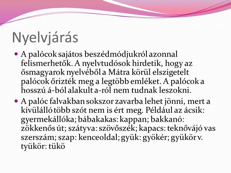 Nyelvjárás  A palócok sajátos beszédmódjukról azonnal felismerhetők. A nyelvtudósok hirdetik, hogy az ősmagyarok nyelvéből a Mátra körül elszigetelt