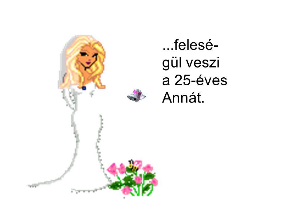 ...felesé- gül veszi a 25-éves Annát.