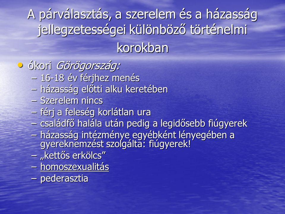 A párválasztás, a szerelem és a házasság jellegzetességei különböző történelmi korokban • ókori Görögország: –16-18 év férjhez menés –házasság előtti