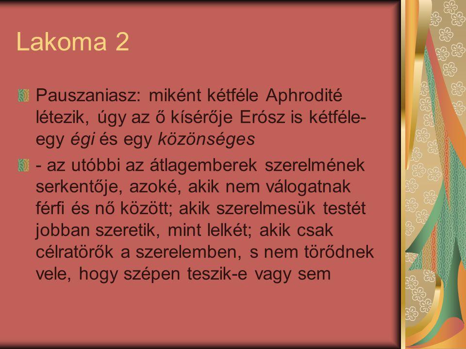 Lakoma 2 Pauszaniasz: miként kétféle Aphrodité létezik, úgy az ő kísérője Erósz is kétféle- egy égi és egy közönséges - az utóbbi az átlagemberek szer