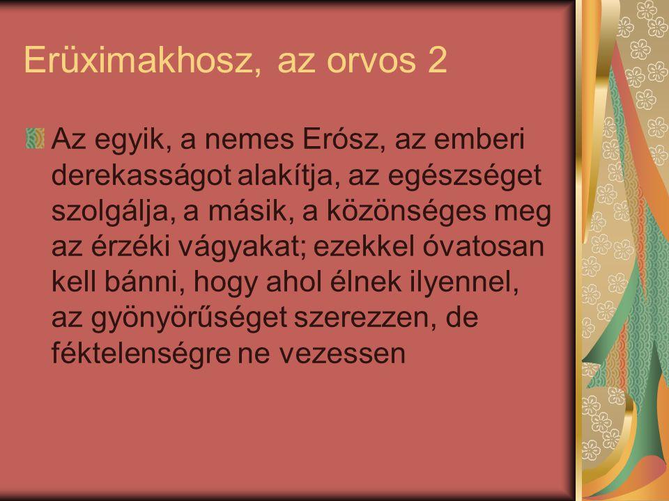 Erüximakhosz, az orvos 2 Az egyik, a nemes Erósz, az emberi derekasságot alakítja, az egészséget szolgálja, a másik, a közönséges meg az érzéki vágyak