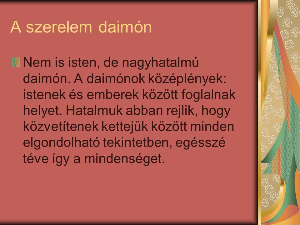 A szerelem daimón Nem is isten, de nagyhatalmú daimón. A daimónok középlények: istenek és emberek között foglalnak helyet. Hatalmuk abban rejlik, hogy