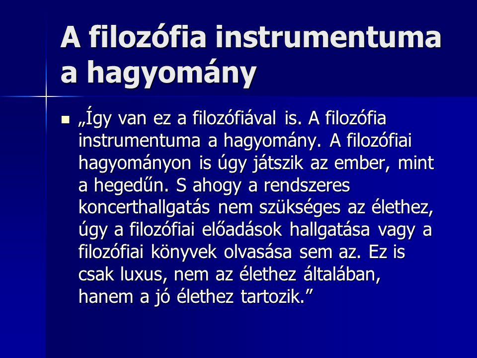 """A filozófia instrumentuma a hagyomány  """"Így van ez a filozófiával is. A filozófia instrumentuma a hagyomány. A filozófiai hagyományon is úgy játszik"""