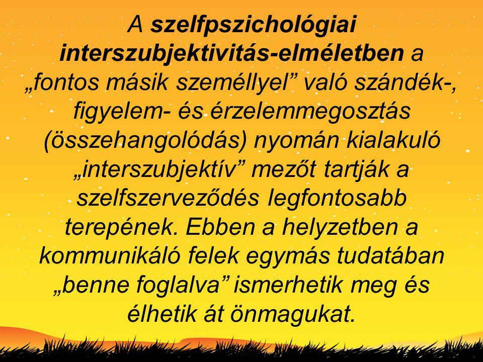 """A szelfpszichológiai interszubjektivitás-elméletben a """"fontos másik személlyel"""" való szándék-, figyelem- és érzelemmegosztás (összehangolódás) nyomán"""