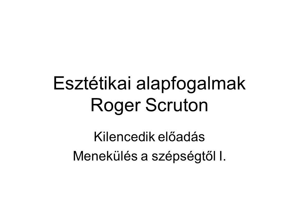 Esztétikai alapfogalmak Roger Scruton Kilencedik előadás Menekülés a szépségtől I.