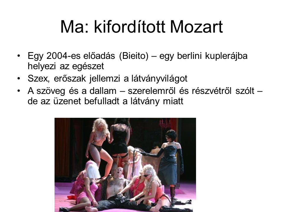 Ma: kifordított Mozart •Egy 2004-es előadás (Bieito) – egy berlini kuplerájba helyezi az egészet •Szex, erőszak jellemzi a látványvilágot •A szöveg és a dallam – szerelemről és részvétről szólt – de az üzenet befulladt a látvány miatt